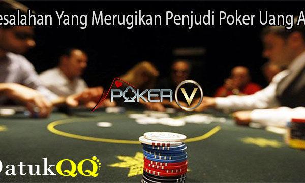 Kesalahan Yang Merugikan Penjudi Poker Uang Asli