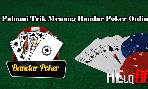 Pahami Trik Menang Bandar Poker Online